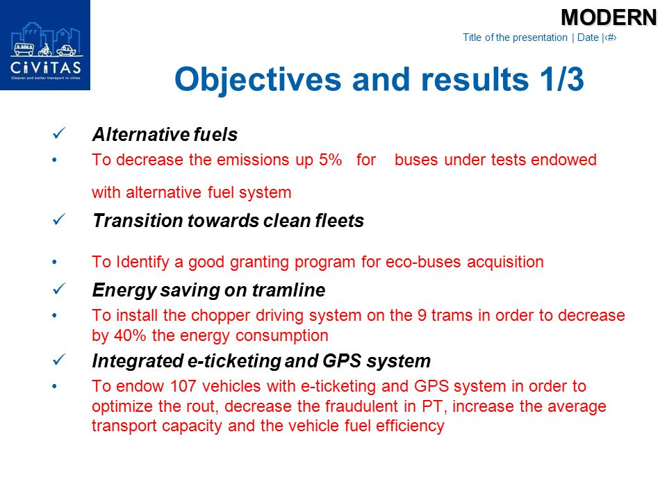 Title of the presentation   Date  ‹#› Access restriction policies To implement an access control in order to reduce the emissions level and the traffic flow in central area Software tools for mobility management actions in industrial areas To equip buses with digital maps and software program in order to encourage commuters to use PT, increasing the average speed/km of buses in industrial area Public transport security program To install video surveillance cameras in: 5 stations, 5 trams and 10 buses in order to improve the quality of PT services, decrease anti social issues in PT and travel stationsMODERN Objectives and results 2/3