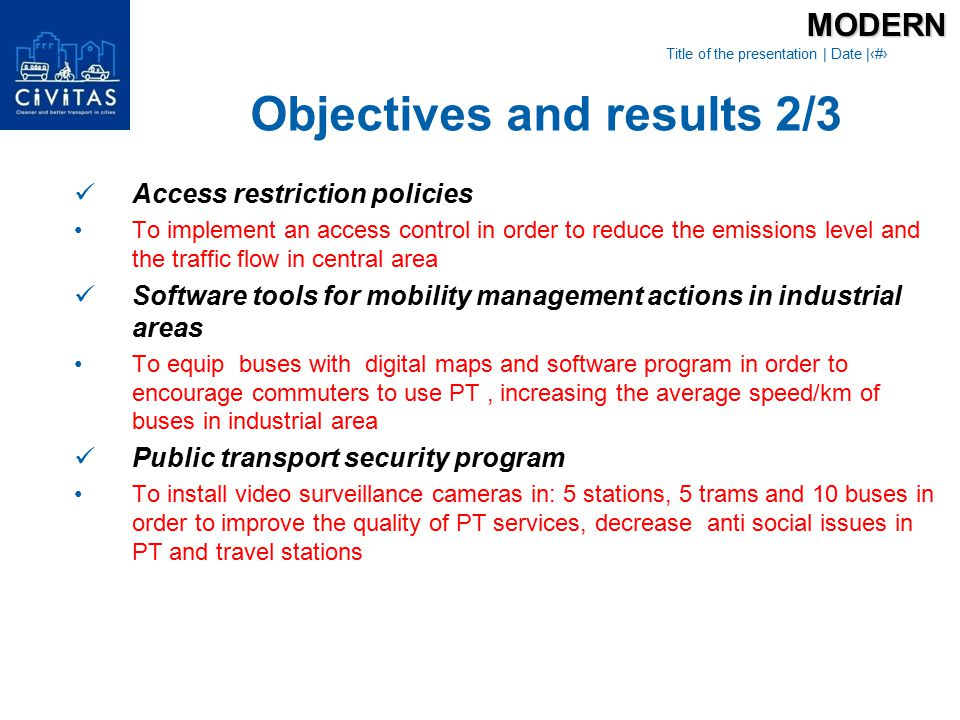 Title of the presentation   Date  ‹#› Flexible services for industrial areas To build parking places and implement car sharing system in order to optimise the traffic flows in industrial area Policy option for freight distribution schemes To implement an access control to reduce the emissions level and freight vehicles traffic flow in central area Priority traffic light regulation for PT To endow 9 trams with on-board units to create in Craiova a preferential traffic light regulation and increase the average transport speed/kmMODERN Objectives and results 3/3
