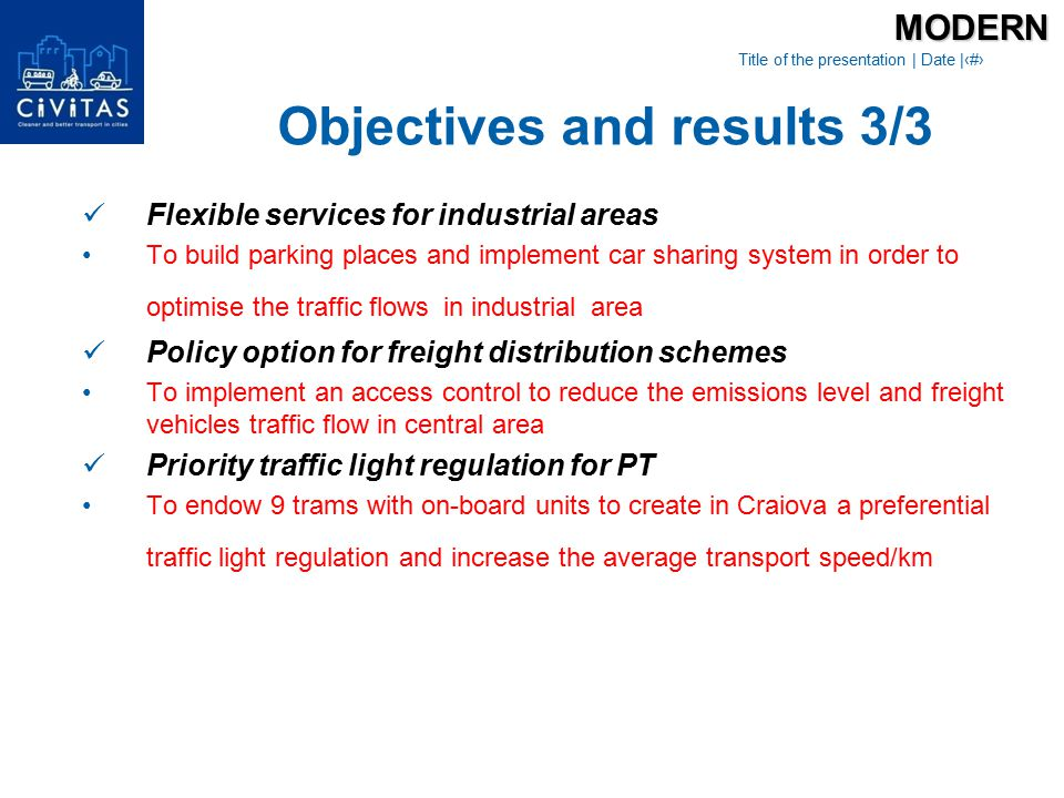 Title of the presentation | Date |‹#› Flexible services for industrial areas To build parking places and implement car sharing system in order to optimise the traffic flows in industrial area Policy option for freight distribution schemes To implement an access control to reduce the emissions level and freight vehicles traffic flow in central area Priority traffic light regulation for PT To endow 9 trams with on-board units to create in Craiova a preferential traffic light regulation and increase the average transport speed/kmMODERN Objectives and results 3/3