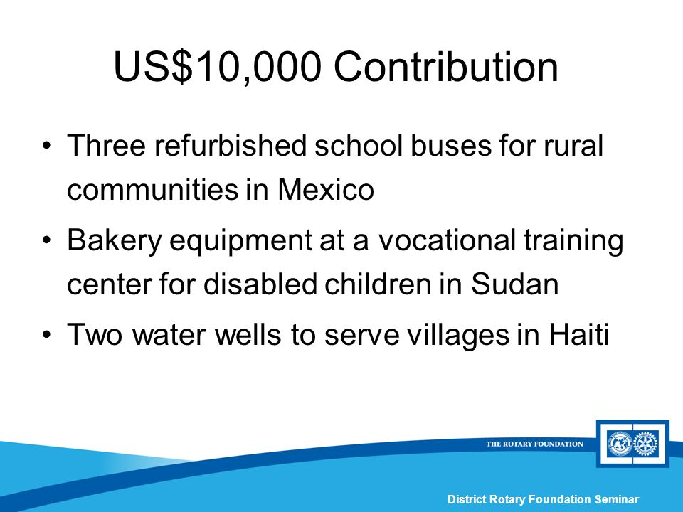 District Rotary Foundation Seminar US$10,000 Contribution Three refurbished school buses for rural communities in Mexico Bakery equipment at a vocational training center for disabled children in Sudan Two water wells to serve villages in Haiti