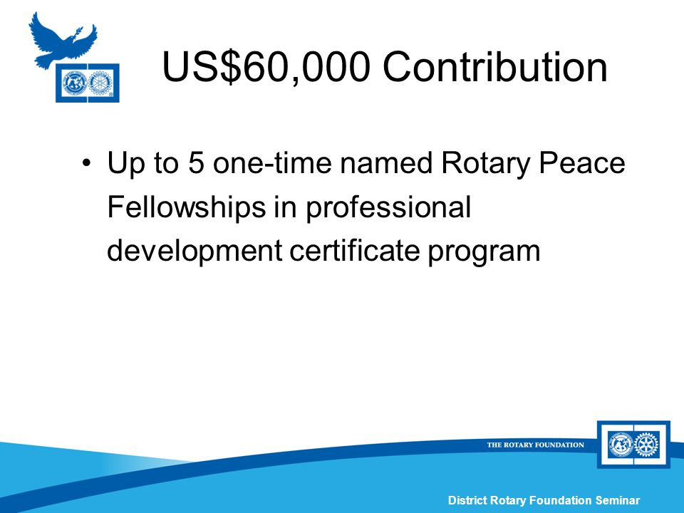 District Rotary Foundation Seminar US$60,000 Contribution Up to 5 one-time named Rotary Peace Fellowships in professional development certificate program