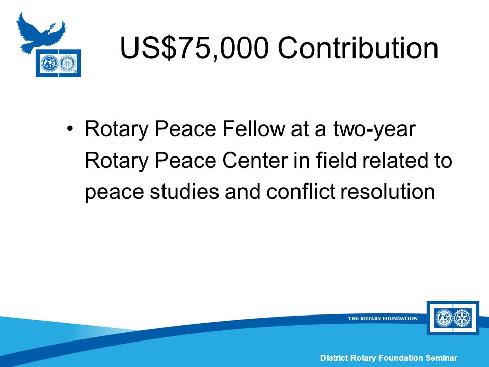 District Rotary Foundation Seminar US$75,000 Contribution Rotary Peace Fellow at a two-year Rotary Peace Center in field related to peace studies and conflict resolution