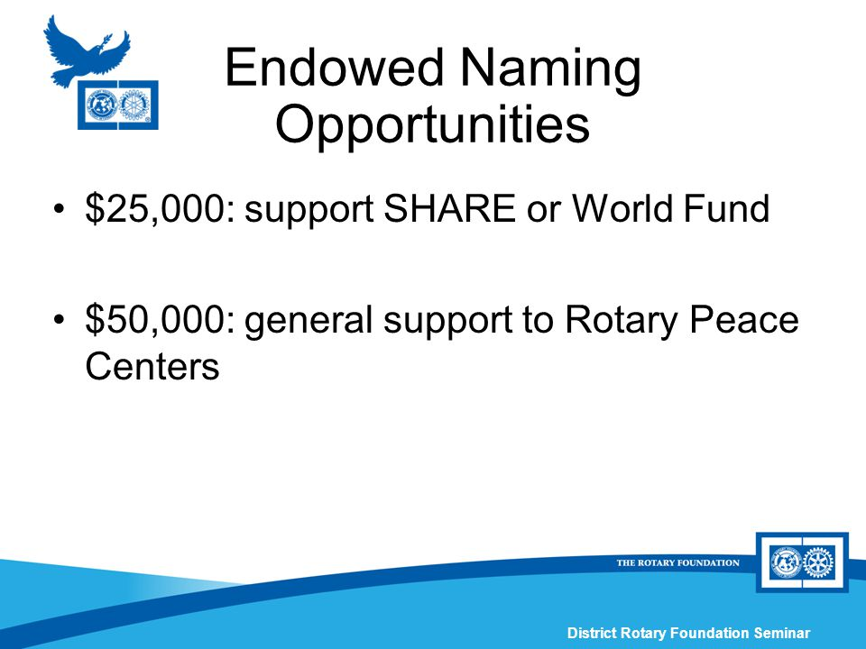 District Rotary Foundation Seminar Endowed Naming Opportunities $25,000: support SHARE or World Fund $50,000: general support to Rotary Peace Centers