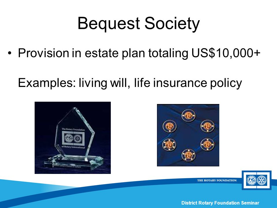 District Rotary Foundation Seminar Bequest Society Provision in estate plan totaling US$10,000+ Examples: living will, life insurance policy