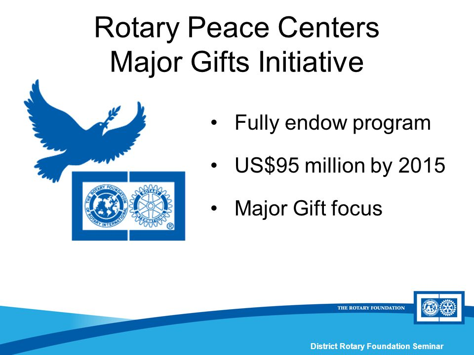 District Rotary Foundation Seminar Rotary Peace Centers Major Gifts Initiative Fully endow program US$95 million by 2015 Major Gift focus