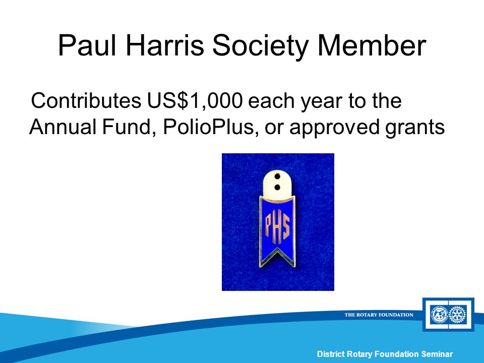 District Rotary Foundation Seminar Contributes US$1,000 each year to the Annual Fund, PolioPlus, or approved grants Paul Harris Society Member