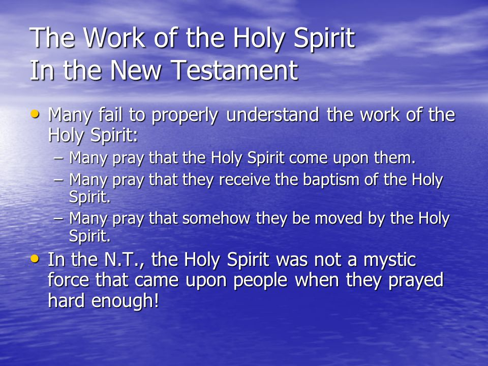 The Work of the Holy Spirit In the New Testament Many fail to properly understand the work of the Holy Spirit: Many fail to properly understand the work of the Holy Spirit: –Many pray that the Holy Spirit come upon them.