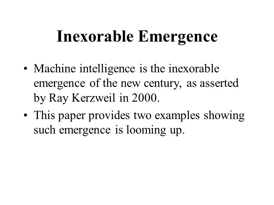 Inexorable Emergence Machine intelligence is the inexorable emergence of the new century, as asserted by Ray Kerzweil in 2000.