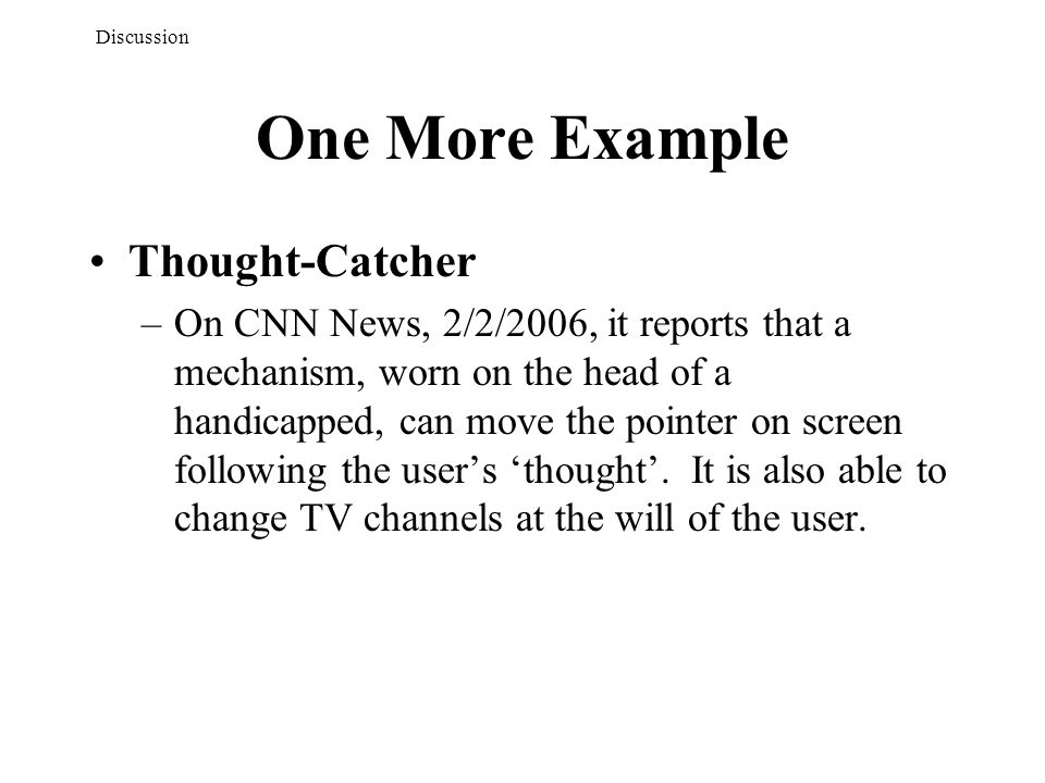 One More Example Thought-Catcher –On CNN News, 2/2/2006, it reports that a mechanism, worn on the head of a handicapped, can move the pointer on screen following the user's 'thought'.