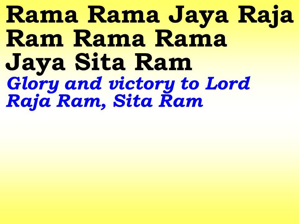Rama Rama Jaya Raja Ram Rama Rama Jaya Sita Ram Glory and victory to Lord Raja Ram, Sita Ram