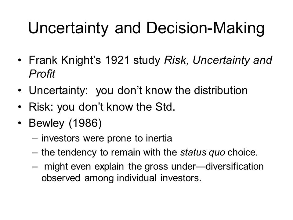 Uncertainty and Decision-Making Frank Knight's 1921 study Risk, Uncertainty and Profit Uncertainty: you don't know the distribution Risk: you don't know the Std.