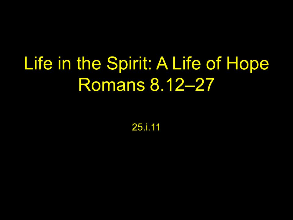 Life in the Spirit: A Life of Hope Romans 8.12–27 25.i.11