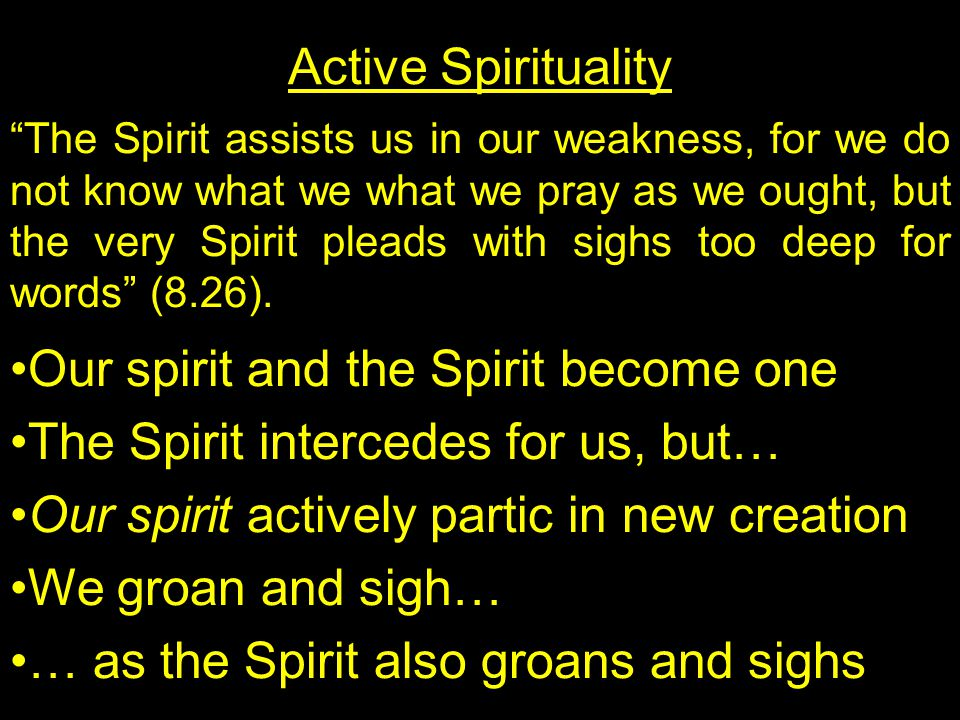 Active Spirituality The Spirit assists us in our weakness, for we do not know what we what we pray as we ought, but the very Spirit pleads with sighs too deep for words (8.26).