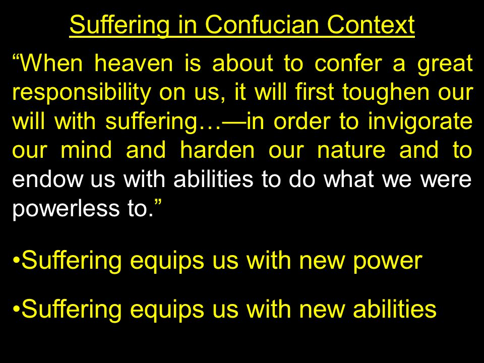 Suffering in Confucian Context When heaven is about to confer a great responsibility on us, it will first toughen our will with suffering…—in order to invigorate our mind and harden our nature and to endow us with abilities to do what we were powerless to. Suffering equips us with new power Suffering equips us with new abilities