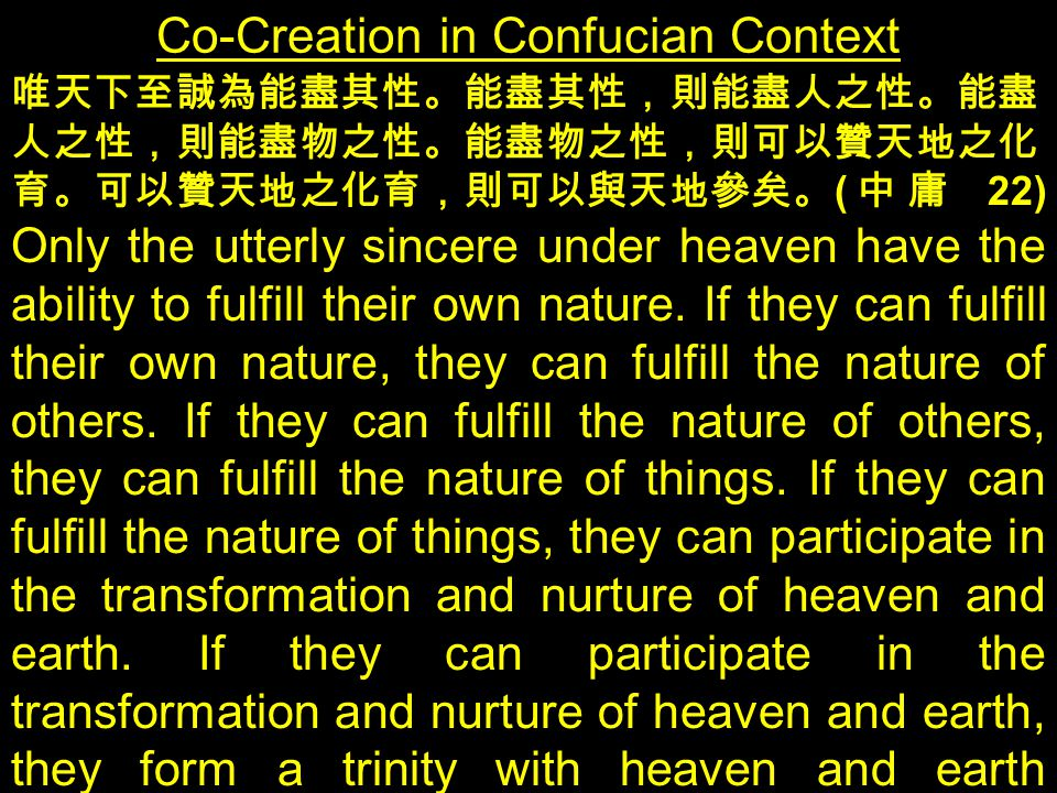 Co-Creation in Confucian Context 唯天下至誠為能盡其性。能盡其性,則能盡人之性。能盡 人之性,則能盡物之性。能盡物之性,則可以贊天地之化 育。可以贊天地之化育,則可以與天地參矣。 ( 中庸 22) Only the utterly sincere under heaven have the ability to fulfill their own nature.
