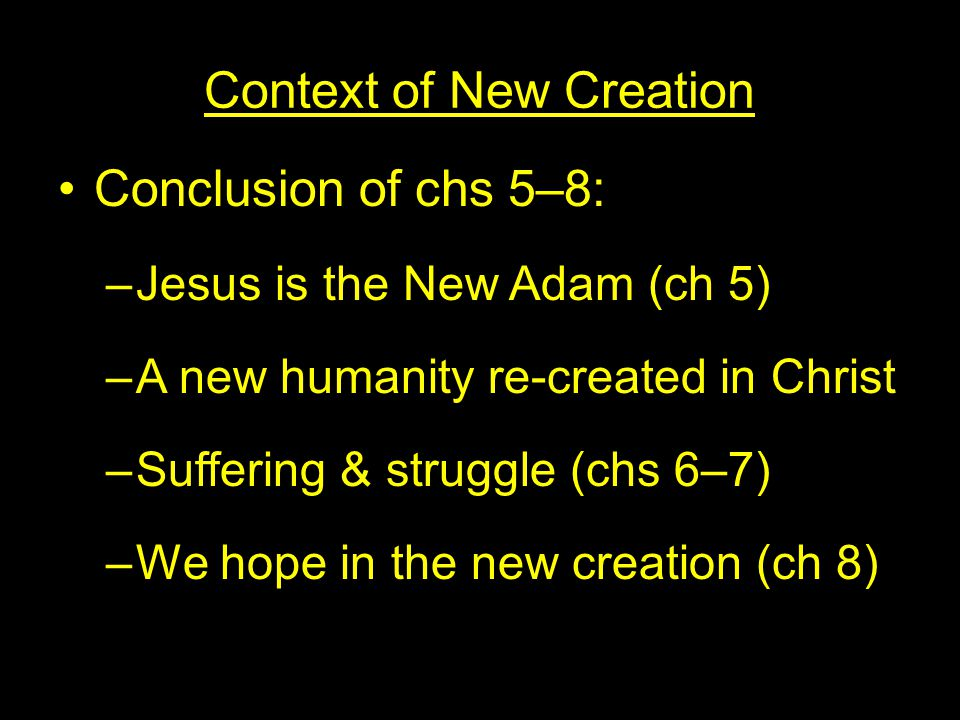 Context of New Creation Conclusion of chs 5–8: –Jesus is the New Adam (ch 5) –A new humanity re-created in Christ –Suffering & struggle (chs 6–7) –We hope in the new creation (ch 8)
