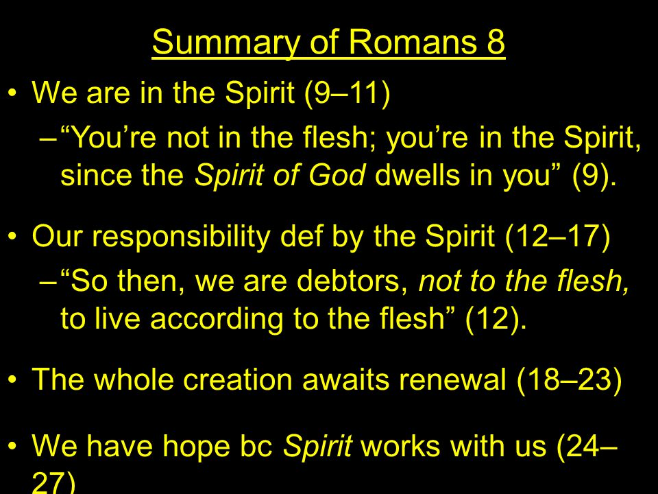 Summary of Romans 8 We are in the Spirit (9–11) – You're not in the flesh; you're in the Spirit, since the Spirit of God dwells in you (9).