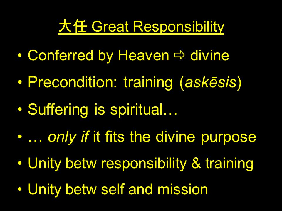 大任 Great Responsibility Conferred by Heaven  divine Precondition: training (askēsis) Suffering is spiritual… … only if it fits the divine purpose Unity betw responsibility & training Unity betw self and mission