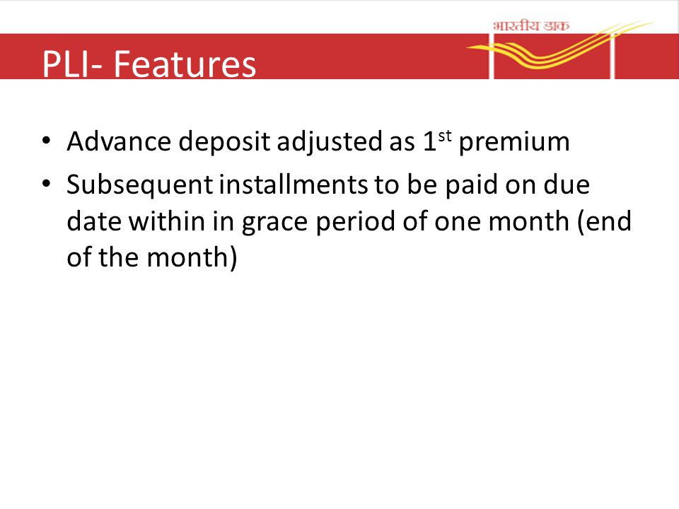 PLI- Features Advance deposit adjusted as 1 st premium Subsequent installments to be paid on due date within in grace period of one month (end of the month)