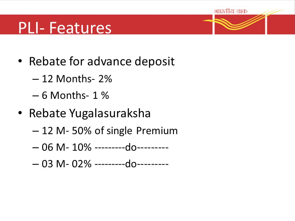 PLI- Features Rebate for advance deposit – 12 Months- 2% – 6 Months- 1 % Rebate Yugalasuraksha – 12 M- 50% of single Premium – 06 M- 10% ---------do--------- – 03 M- 02% ---------do---------