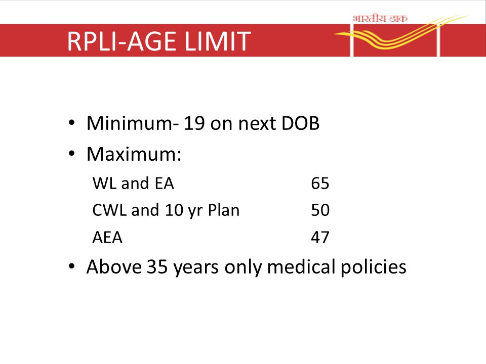RPLI-AGE LIMIT Minimum- 19 on next DOB Maximum: WL and EA65 CWL and 10 yr Plan50 AEA47 Above 35 years only medical policies