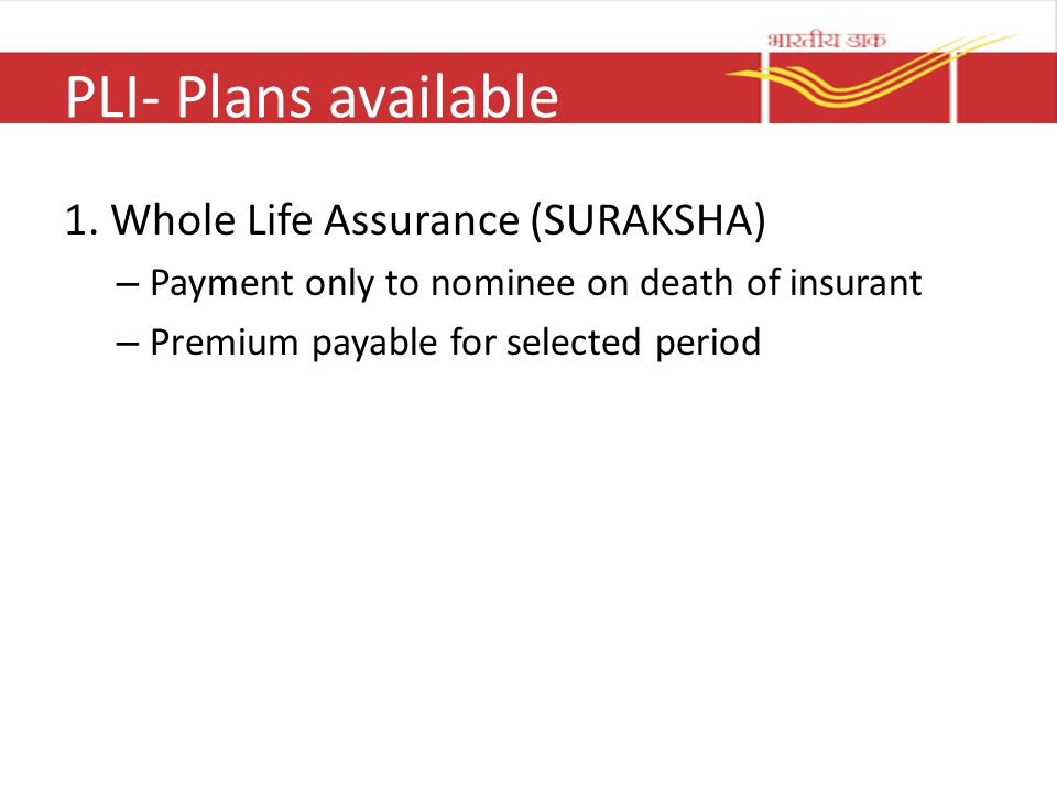 PLI- Plans available 1. Whole Life Assurance (SURAKSHA) – Payment only to nominee on death of insurant – Premium payable for selected period