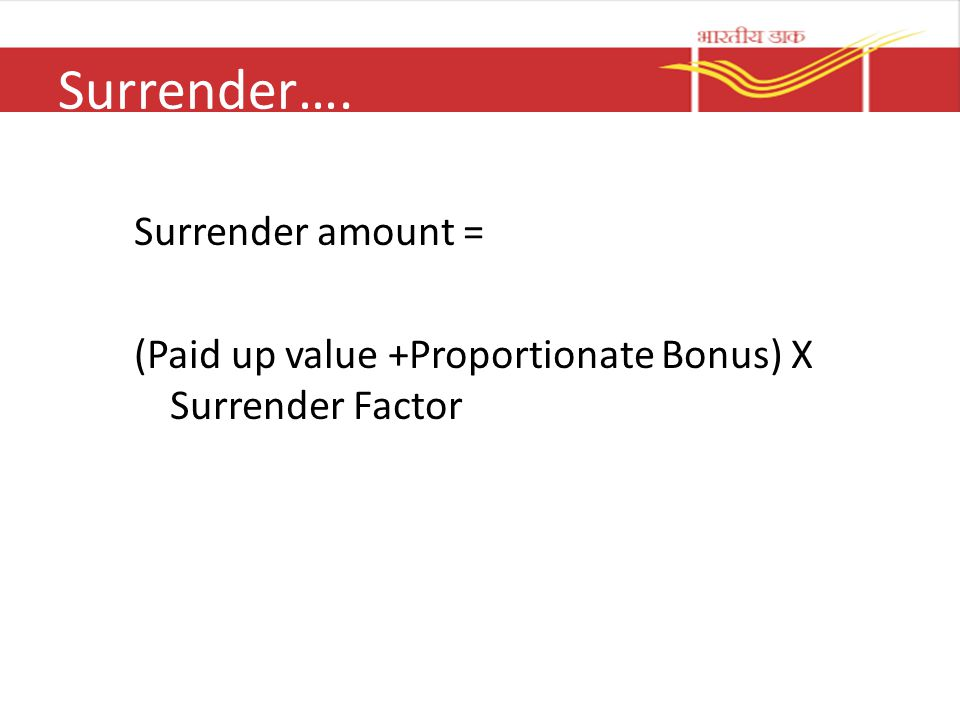 Surrender…. Surrender amount = (Paid up value +Proportionate Bonus) X Surrender Factor