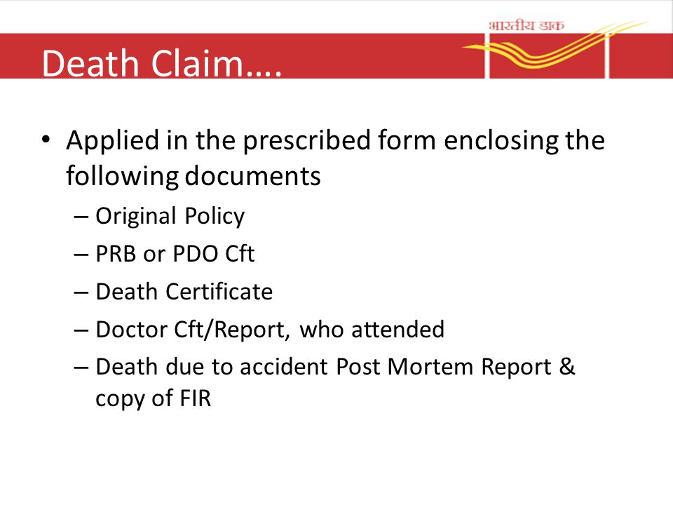 Death Claim…. Applied in the prescribed form enclosing the following documents – Original Policy – PRB or PDO Cft – Death Certificate – Doctor Cft/Rep