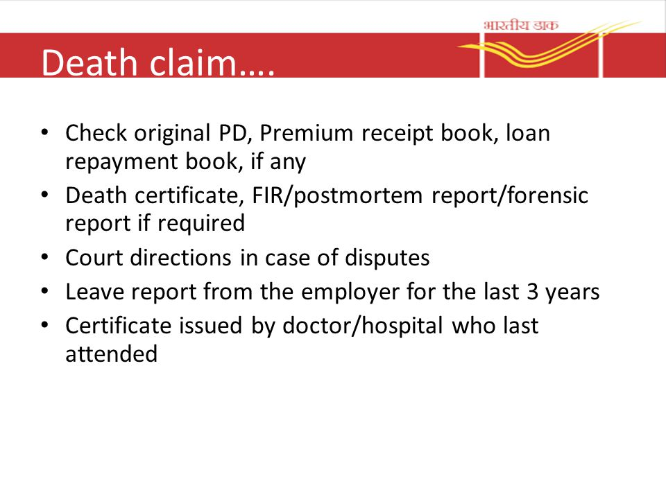 Death claim…. Check original PD, Premium receipt book, loan repayment book, if any Death certificate, FIR/postmortem report/forensic report if require