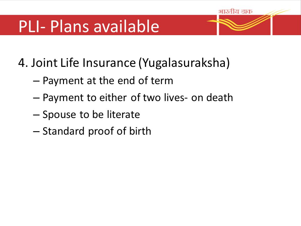 PLI- Plans available 4. Joint Life Insurance (Yugalasuraksha) – Payment at the end of term – Payment to either of two lives- on death – Spouse to be l