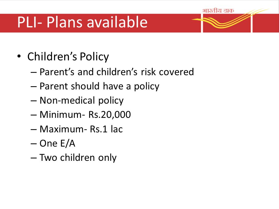 PLI- Plans available Children's Policy – Parent's and children's risk covered – Parent should have a policy – Non-medical policy – Minimum- Rs.20,000 – Maximum- Rs.1 lac – One E/A – Two children only