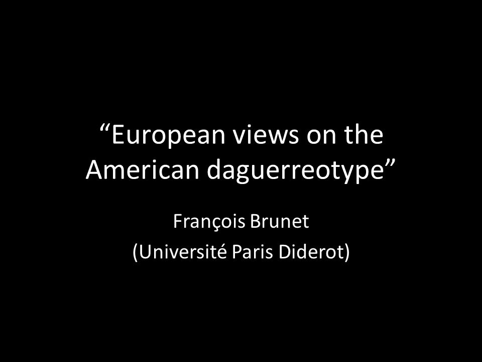 European views on the American daguerreotype François Brunet (Université Paris Diderot)