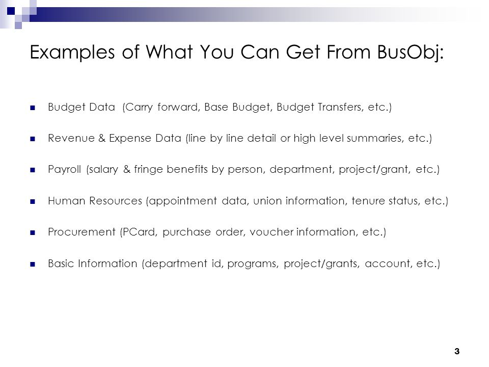 3 Examples of What You Can Get From BusObj: Budget Data (Carry forward, Base Budget, Budget Transfers, etc.) Revenue & Expense Data (line by line detail or high level summaries, etc.) Payroll (salary & fringe benefits by person, department, project/grant, etc.) Human Resources (appointment data, union information, tenure status, etc.) Procurement (PCard, purchase order, voucher information, etc.) Basic Information (department id, programs, project/grants, account, etc.)