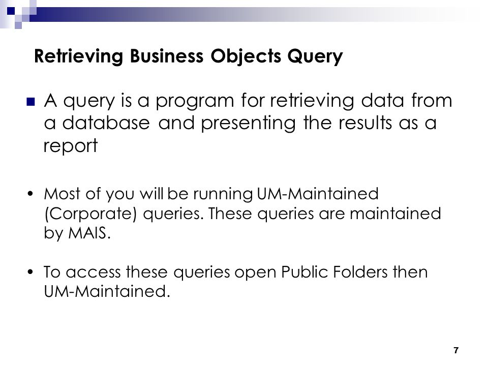 7 Retrieving Business Objects Query A query is a program for retrieving data from a database and presenting the results as a report Most of you will be running UM-Maintained (Corporate) queries.