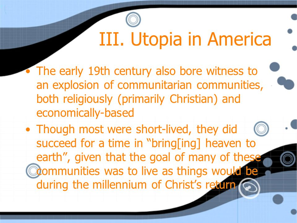 III. Utopia in America The early 19th century also bore witness to an explosion of communitarian communities, both religiously (primarily Christian) a