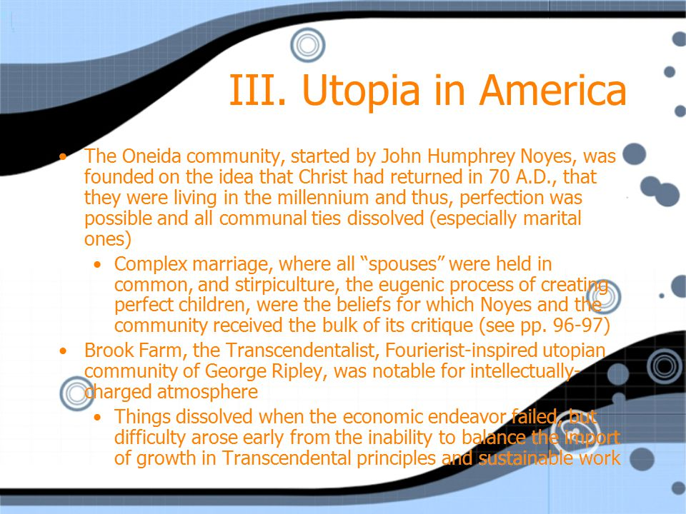 III. Utopia in America The Oneida community, started by John Humphrey Noyes, was founded on the idea that Christ had returned in 70 A.D., that they we