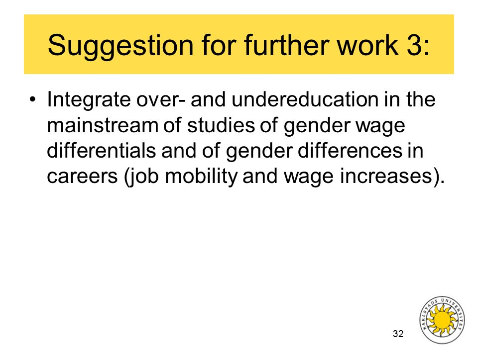 32 Suggestion for further work 3: Integrate over- and undereducation in the mainstream of studies of gender wage differentials and of gender differences in careers (job mobility and wage increases).