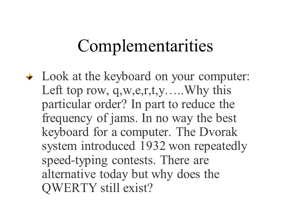 Complementarities Look at the keyboard on your computer: Left top row, q,w,e,r,t,y…..Why this particular order.