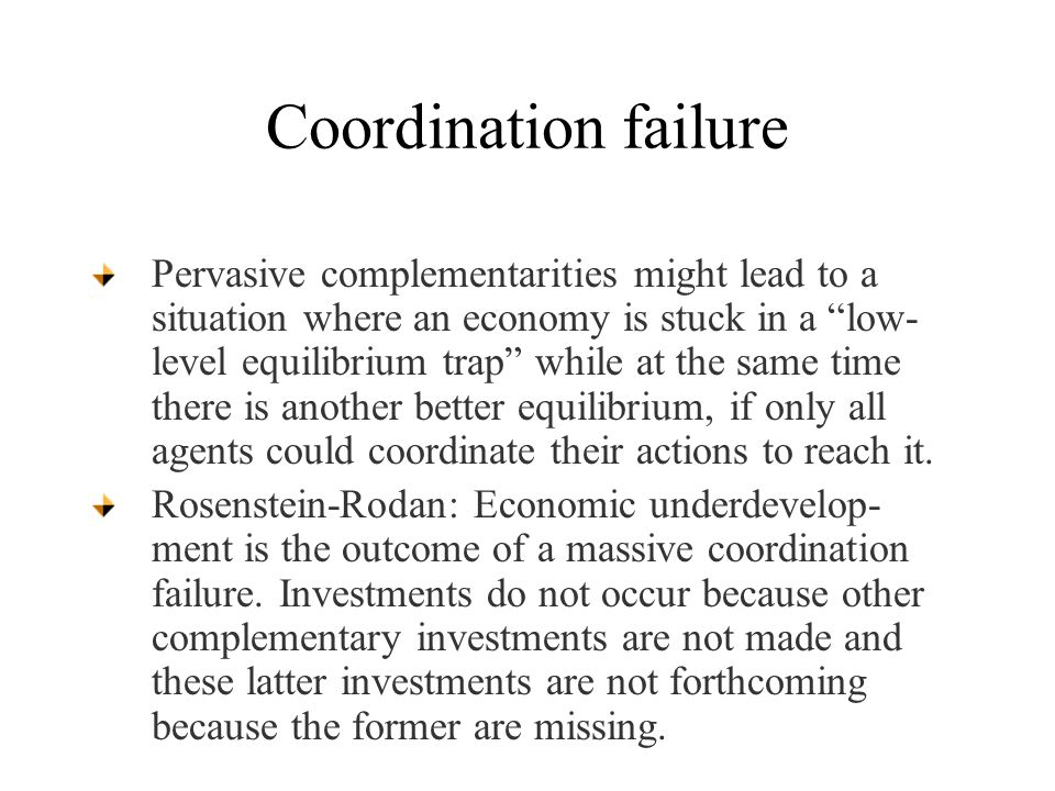 Coordination failure Pervasive complementarities might lead to a situation where an economy is stuck in a low- level equilibrium trap while at the same time there is another better equilibrium, if only all agents could coordinate their actions to reach it.
