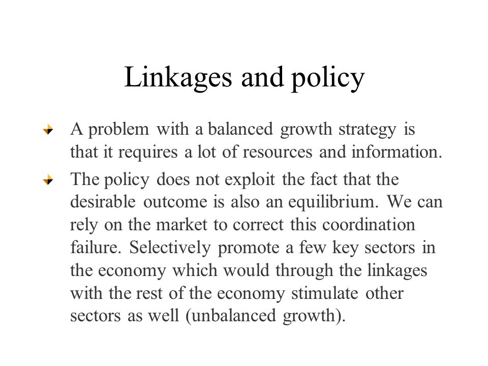 Linkages and policy A problem with a balanced growth strategy is that it requires a lot of resources and information.