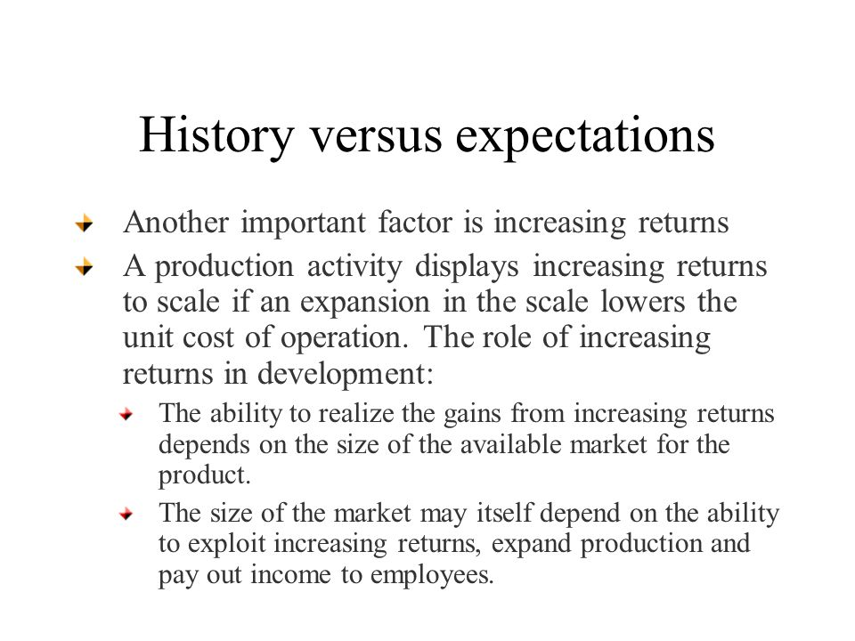 History versus expectations Another important factor is increasing returns A production activity displays increasing returns to scale if an expansion in the scale lowers the unit cost of operation.