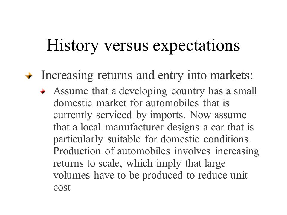 History versus expectations Increasing returns and entry into markets: Assume that a developing country has a small domestic market for automobiles that is currently serviced by imports.