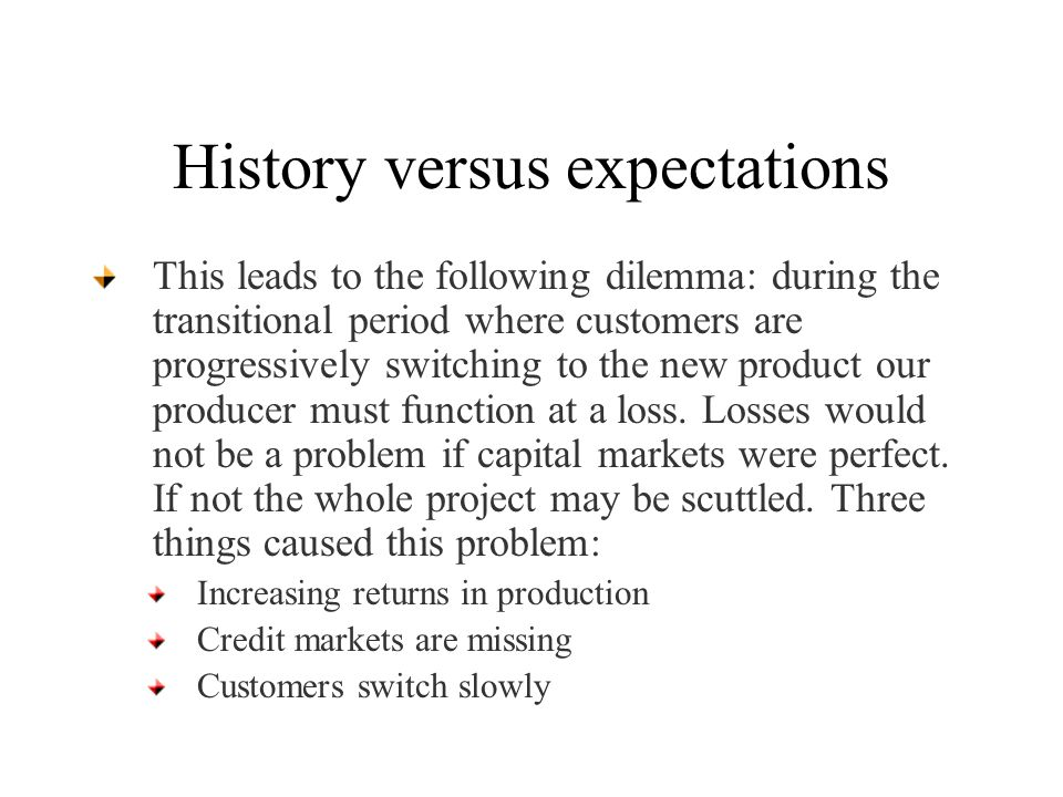 History versus expectations This leads to the following dilemma: during the transitional period where customers are progressively switching to the new product our producer must function at a loss.