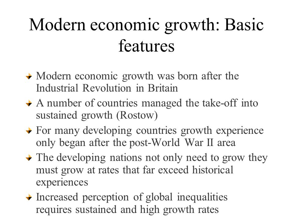 Modern economic growth: Basic features Modern economic growth was born after the Industrial Revolution in Britain A number of countries managed the take-off into sustained growth (Rostow) For many developing countries growth experience only began after the post-World War II area The developing nations not only need to grow they must grow at rates that far exceed historical experiences Increased perception of global inequalities requires sustained and high growth rates