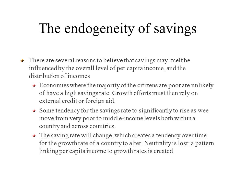 The endogeneity of savings There are several reasons to believe that savings may itself be influenced by the overall level of per capita income, and the distribution of incomes Economies where the majority of the citizens are poor are unlikely of have a high savings rate.