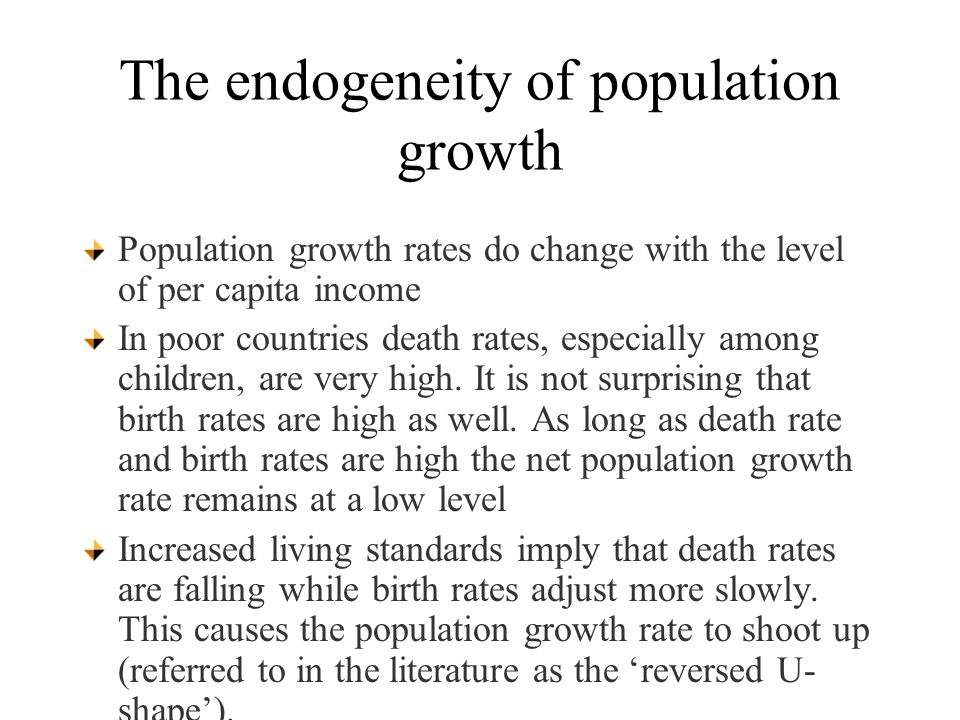 The endogeneity of population growth Population growth rates do change with the level of per capita income In poor countries death rates, especially among children, are very high.
