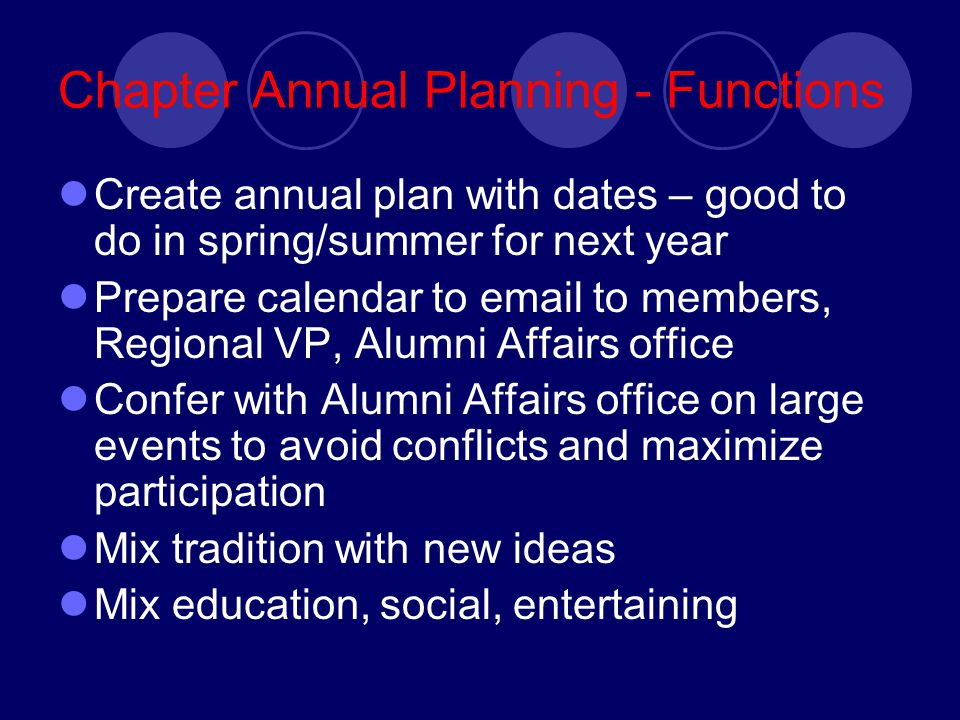Chapter Annual Planning - Functions Create annual plan with dates – good to do in spring/summer for next year Prepare calendar to email to members, Regional VP, Alumni Affairs office Confer with Alumni Affairs office on large events to avoid conflicts and maximize participation Mix tradition with new ideas Mix education, social, entertaining