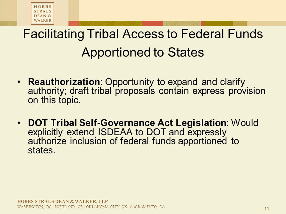 11 HOBBS STRAUS DEAN & WALKER, LLP WASHINGTON, DC | PORTLAND, OR | OKLAHOMA CITY, OK | SACRAMENTO, CA Facilitating Tribal Access to Federal Funds Apportioned to States Reauthorization: Opportunity to expand and clarify authority; draft tribal proposals contain express provision on this topic.