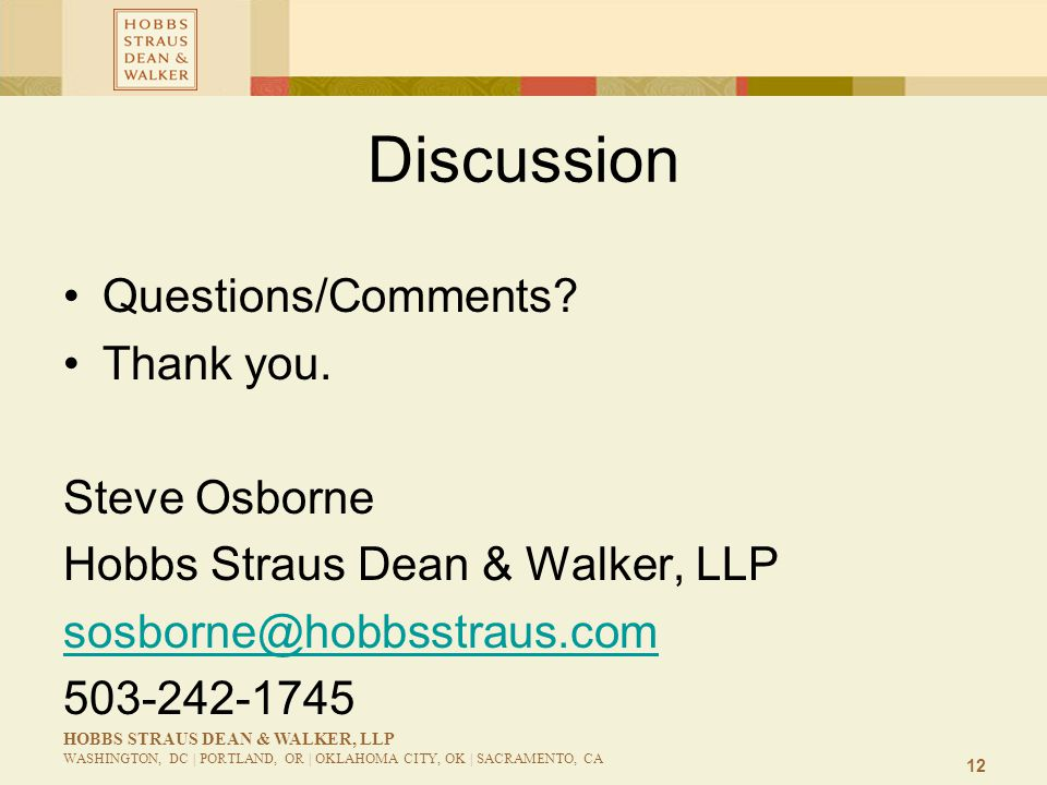12 HOBBS STRAUS DEAN & WALKER, LLP WASHINGTON, DC | PORTLAND, OR | OKLAHOMA CITY, OK | SACRAMENTO, CA Discussion Questions/Comments? Thank you. Steve