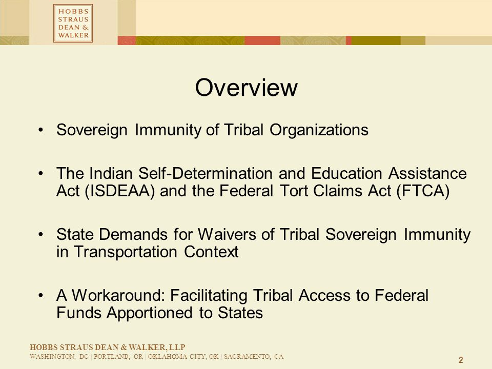 3 HOBBS STRAUS DEAN & WALKER, LLP WASHINGTON, DC | PORTLAND, OR | OKLAHOMA CITY, OK | SACRAMENTO, CA Sovereign Immunity of Tribal Organizations What entities possess sovereign immunity.